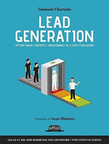 Lead Generation: Ottieni nuovi contatti e trasformali in clienti fidelizzati: usa le 9 c del web marketing per convertire i tuoi utenti in clienti
