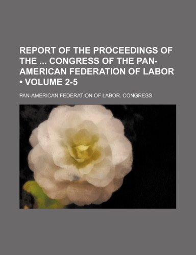 Report of the Proceedings of the Congress of the Pan-American Federation of Labor (Volume 2-5)