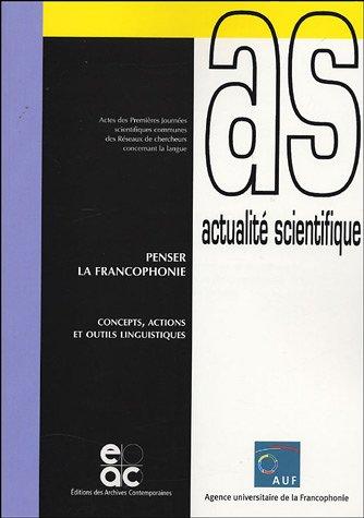 Penser la francophonie : Concepts, actions et outils linguistiques, Actes des Premires Journes scientifiques communes des Rseaux de chercheurs concernant la langue