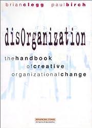 Disorganization: the Handbook of Creative Organizational Change (Financial Times/Pitman publishing series)