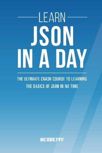 Learn Json in a Day: The Ultimate Crash Course to Learning the Basics of Json in No Time (JSON, JSON Course, JSON Development, JSON Books)
