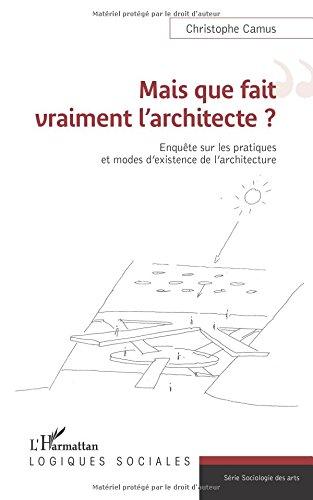 Mais que fait vraiment l'architecte ?: Enquête Sur Les Pratiques Et Modes D'existence De L'architecture par Christophe Camus
