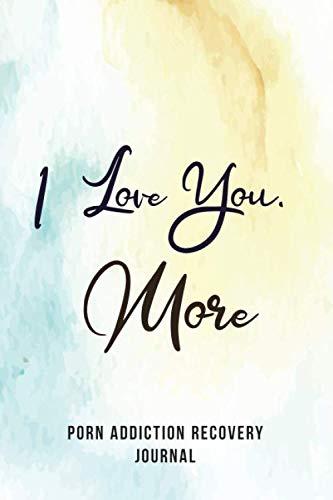I Love You, More- Porn Addiction Recovery Journal: A Journal of Serenity and Porn Addiction Recovery With Gratitude, Inspirational & Motivational ... Journal for Sex Addiction Recovery.