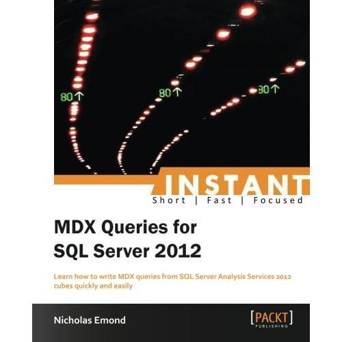 Instant MDX Queries for SQL Server 2012 by Nicholas Emond (2013-08-26)
