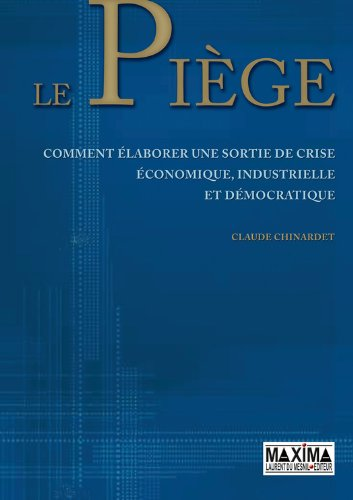 Le piège: Pour une sortie de crise économique, industrielle et démocratique