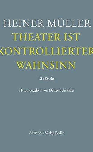 Theater ist kontrollierter Wahnsinn: Ein Reader. Texte zum Theater