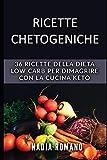 Ricette Chetogeniche: 36 RICETTE della DIETA  LOW CARB per dimagrire con la cucina keto