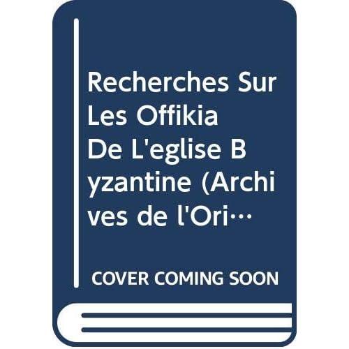 Recherches Sur Les Offikia De L'eglise Byzantine