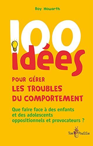 100 idées pour gérer les troubles du comportement: Que faire face à des enfants et des adolescents oppositionnels et provocateurs ?