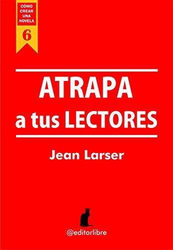 Cómo crear una novela. Atrapa a tus lectores: Técnicas de la comunicación escrita por Jean Larser