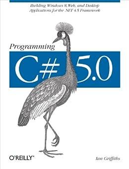 Programming C# 5.0: Building Windows 8, Web, and Desktop Applications for the .NET 4.5 Framework par [Griffiths, Ian]