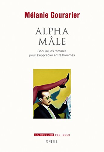 Alpha mâle - Séduire les femmes pour s'apprécier entre hommes