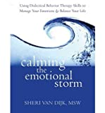 Calming the Emotional Storm Using Dialectical Behaviour Skills to Manage Your Emotions and Balance Your Life by Van Dijk, Sheri ( AUTHOR ) May-03-2012 Paperback
