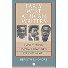 Early West African Writers: Amos Tutuola, Cyprian Ekwensi and Ayi Kwei Armah by Bernth Lindfors (2010) Paperback