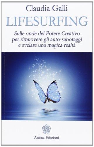 Lifesurfing. Sulle onde del potere creativo per rimuovere gli auto-sabotaggi e svelare una magica realt