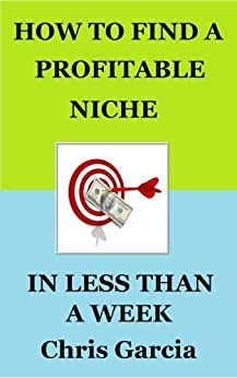 How to Find a Profitable Niche in Less Than a Week (Internet Marketing Series Book 1) by [Garcia, Chris]