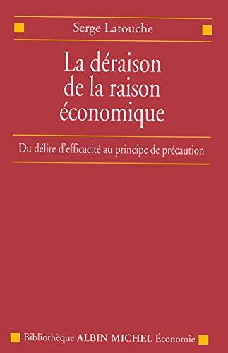 La Déraison de la raison économique : Du délire d'efficacité au principe de précaution