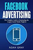 Facebook Advertising: The Complete Guide to Dominating the Largest Social Media Platform