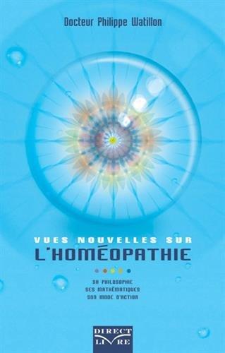 Vues nouvelles sur l'homéopathie : Sa philosophie, ses mathématiques, son mode d'action