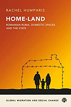 Home-Land: Romanian Roma, domestic spaces and the state: Romanian Roma and making new citizens in an era of uncertainty (Global migration and social change) by [Humphris, Rachel]