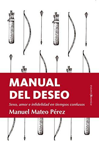 Manual del deseo. Sexo, amor e infidelidad en tiempos confusos (Ensayo) por Manuel Mateo Pérez