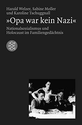 »Opa war kein Nazi«: Nationalsozialismus und Holocaust im Familiengedächtnis (Die Zeit des Nationalsozialismus)