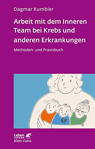 Arbeit mit dem Inneren Team bei Krebs und anderen Erkrankungen: Methoden- und Praxisbuch (Leben Lernen 307)