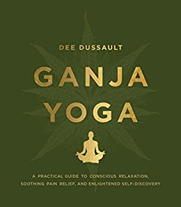Ganja Yoga: A Practical Guide to Conscious Relaxation, Soothing Pain Relief and Enlightened Self-Discovery eBook: Dee Dussault