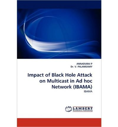 [(Impact of Black Hole Attack on Multicast in Ad Hoc Network (Ibama) )] [Author: ANNADURAI P] [Mar-2011]