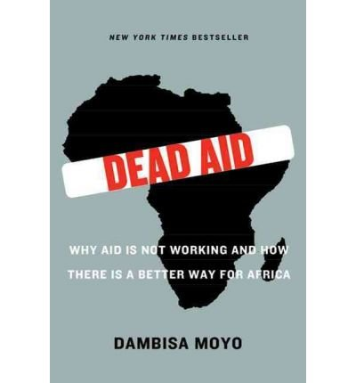 By Dambisa Moyo - Dead Aid: Why aid is not working and how there is another way for Africa