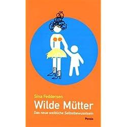 Wilde Mütter: Das neue weibliche Selbstbewusstsein