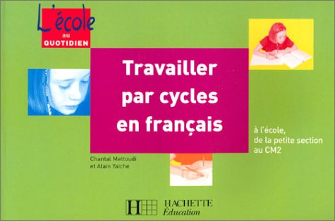 Travailler par cycles en français : A l'école, de la petite section au CM2