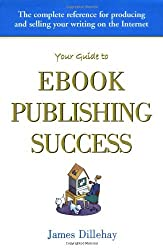 Your Guide to Ebook Publishing Success: How to Create and Profitably Sell Your Writing on the Internet by James Dillehay (2001-02-06)