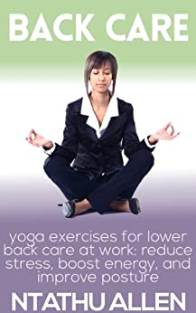 Back Care - Yoga Exercises For Lower Back Care At Work: Reduce Stress, Boost Energy And Improve Posture (Stress Management Techniques ) (Back Pain Relief Treatment Book 1) by [Allen, Ntathu]