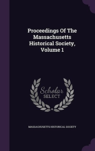 Proceedings Of The Massachusetts Historical Society, Volume 1