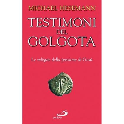 Testimoni Del Golgota. Le Reliquie Della Passione Di Gesù