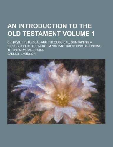 An Introduction to the Old Testament; Critical, Historical and Theological, Containing a Discussion of the Most Important Questions Belonging to the