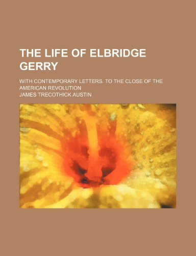 The Life of Elbridge Gerry (Volume 1); With Contemporary Letters. to the Close of the American Revolution