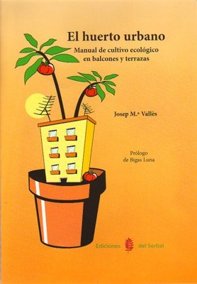 El huerto urbano. Manual de cultivo ecologico en balcones y terrazas (El arte de vivir) por Josep Valles