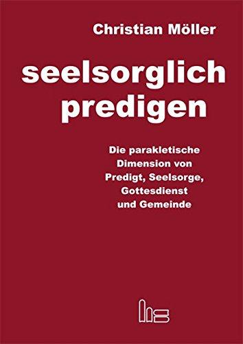 Seelsorglich predigen: Die parakletische Dimension von Predigt, Seelsorge, Gottesdienst und Gemeinde
