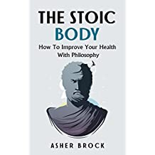 The Stoic Body: How To Improve Your Health With Philosophy (English Edition)