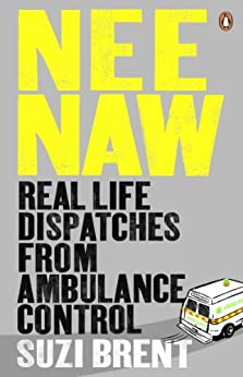 Nee Naw: Real Life Dispatches From Ambulance Control by [Brent, Suzi]