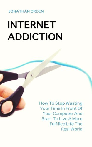 Internet Addiction: How To Stop Wasting Your Time In Front Of Your Computer And Start To Live A More Fulfilled Life The Real World (English Edition)