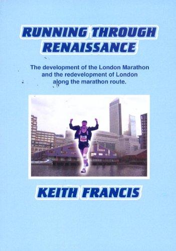 Running Through Renaissance: The Development of the London Marathon and the Redevelopment of London Along the Marathon Route por Keith Francis