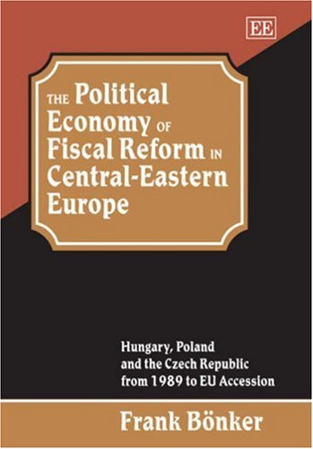 The Political Economy of Fiscal Reform in Central-Eastern Europe: Hungary, Poland and the Czech Republic from 1989 to Eu Accession (Studies in Comparative Economic Systems Series) por Frank Bonker