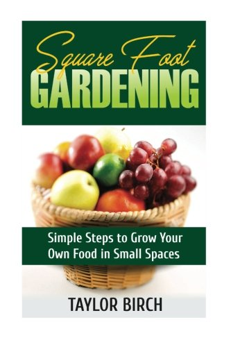 Square Foot Gardening: Simple Steps to Grow Your Own Food in Small Spaces: Volume 1