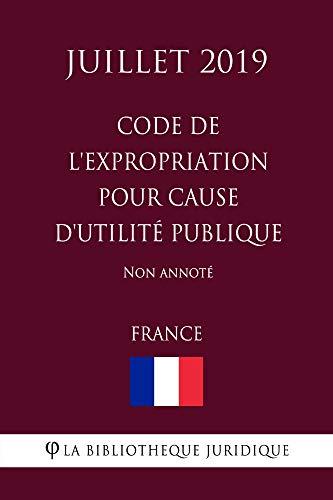 Code de l'expropriation pour cause d'utilité publique (France) (Juillet 2019) Non annoté (French Edition)