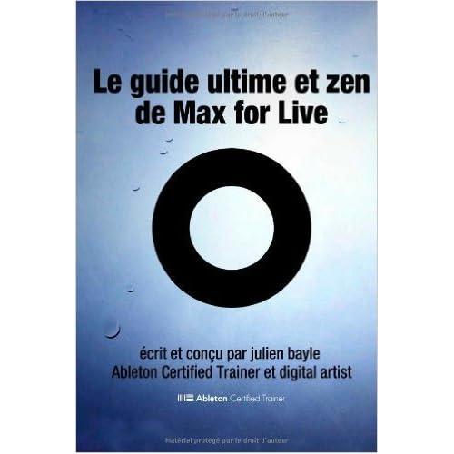 Le Guide Ultime et Zen de Max for Live: Maîtriser et utiliser Max for Live avec Ableton Live de Julien Bayle ( 14 octobre 2013 )