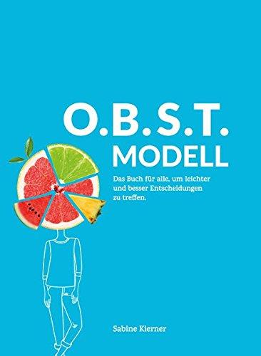 O.B.S.T.MODELL: OBSTmodell ist das Buch, in dem ein einfaches, erfolgreiches und kreatives Modell gezeigt wird für alle, um leichter und besser Entscheidungen zu treffen.