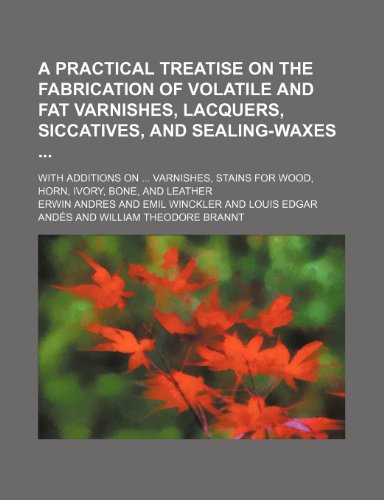 a-practical-treatise-on-the-fabrication-of-volatile-and-fat-varnishes-lacquers-siccatives-and-sealin